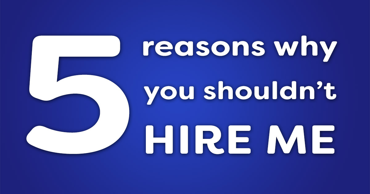 5 reasons why you shouldn't hire me