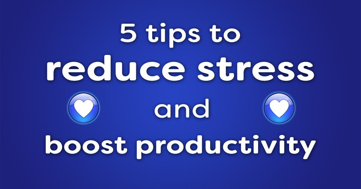 5 tips to reduce stress and boost productivity