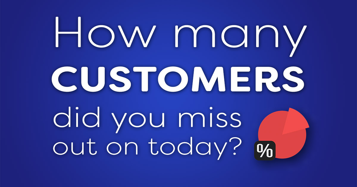 How many customers did you miss out on today?