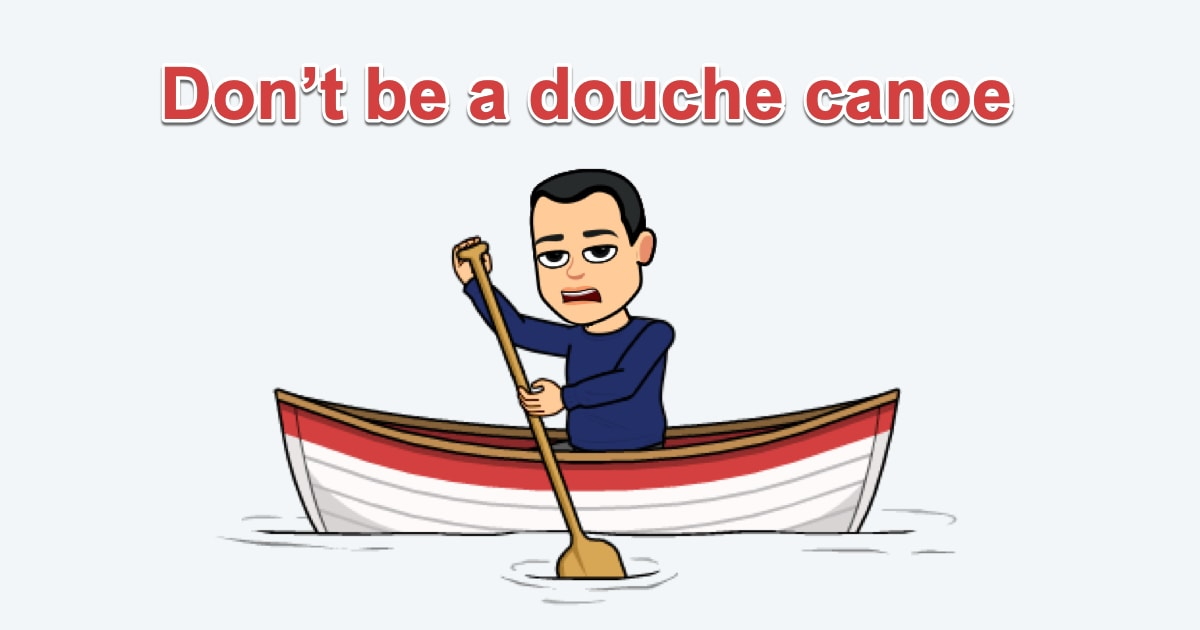 Don't be a douche canoe